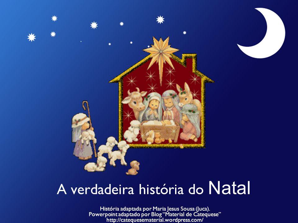 A verdadeira história do Natal História adaptada por Maria Jesus Sousa (Juca). Powerpoint adaptado por Blog Material de Catequese http://catequesemate