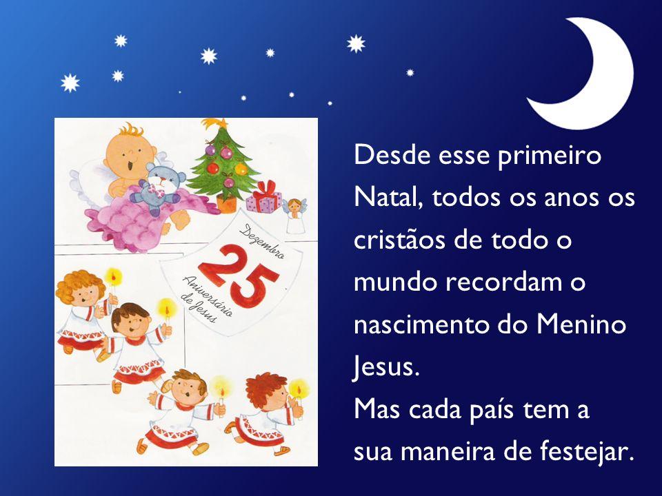 Desde esse primeiro Natal, todos os anos os cristãos de todo o mundo recordam o nascimento do Menino Jesus. Mas cada país tem a sua maneira de festeja