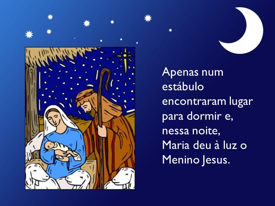 Apenas num estábulo encontraram lugar para dormir e, nessa noite, Maria deu à luz o Menino Jesus.