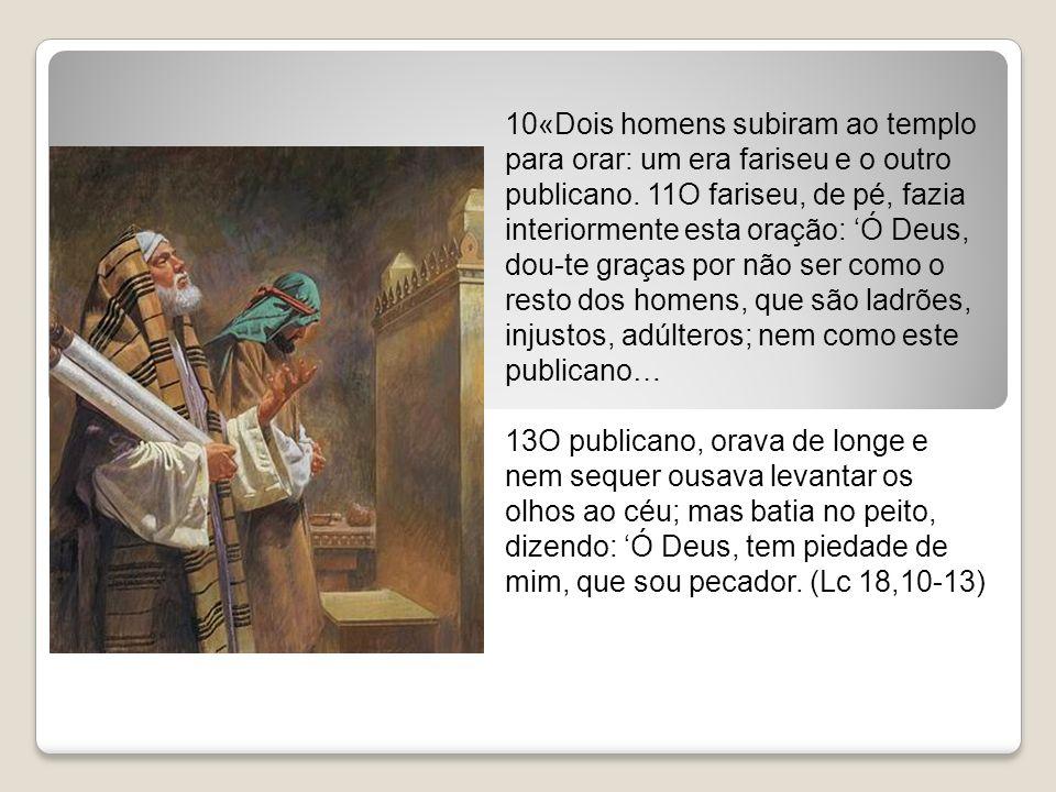 10«Dois homens subiram ao templo para orar: um era fariseu e o outro publicano. 11O fariseu, de pé, fazia interiormente esta oração: Ó Deus, dou-te gr
