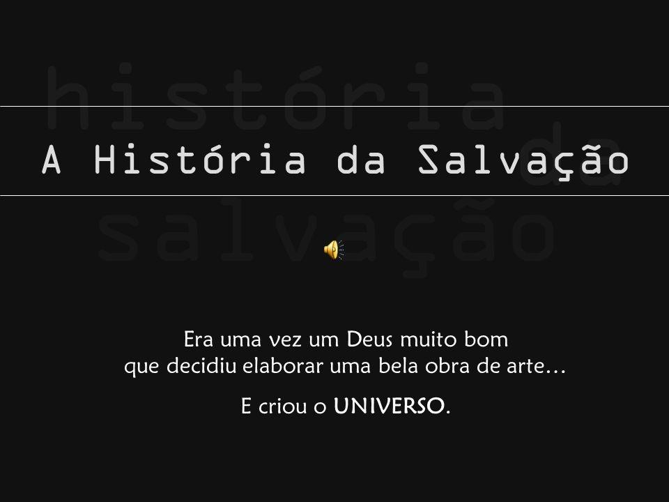 salvação da história A História da Salvação Era uma vez um Deus muito bom que decidiu elaborar uma bela obra de arte… E criou o UNIVERSO.