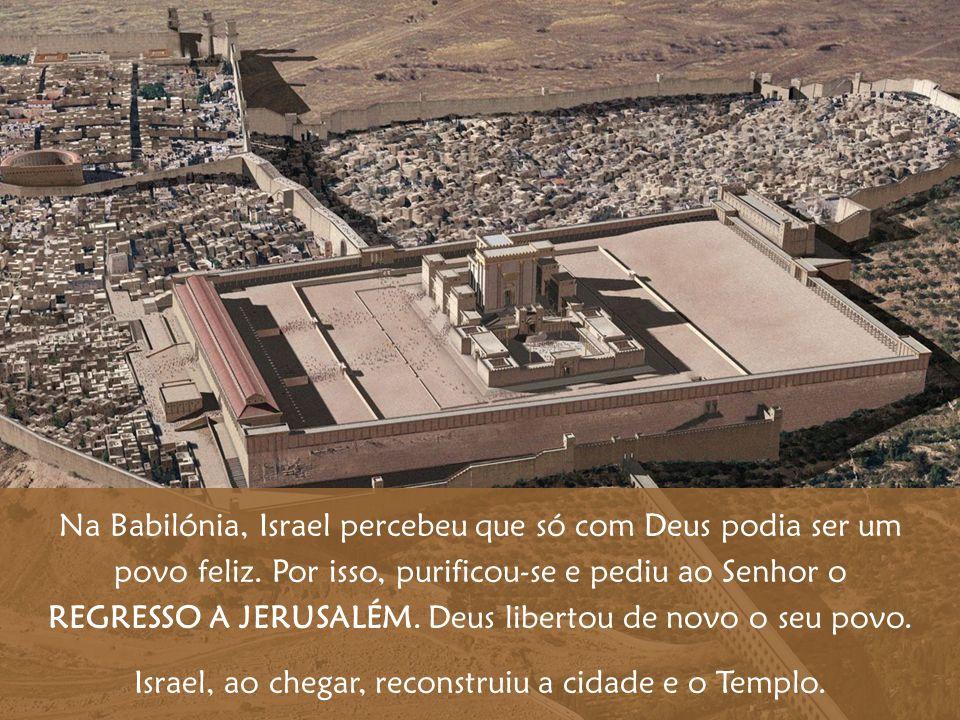 Na Babilónia, Israel percebeu que só com Deus podia ser um povo feliz. Por isso, purificou-se e pediu ao Senhor o REGRESSO A JERUSALÉM. Deus libertou
