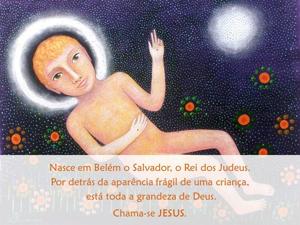 Nasce em Belém o Salvador, o Rei dos Judeus. Por detrás da aparência frágil de uma criança, está toda a grandeza de Deus. Chama-se JESUS.