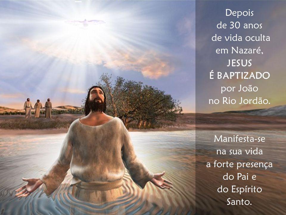 Depois de 30 anos de vida oculta em Nazaré, JESUS É BAPTIZADO por João no Rio Jordão. Manifesta-se na sua vida a forte presença do Pai e do Espírito S