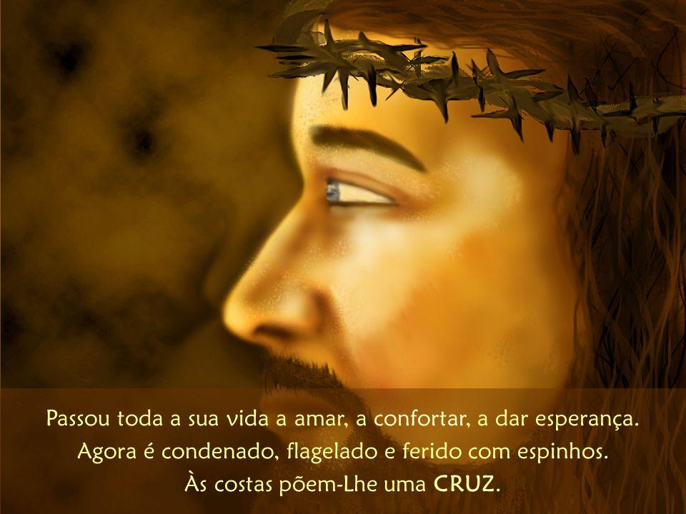Passou toda a sua vida a amar, a confortar, a dar esperança. Agora é condenado, flagelado e ferido com espinhos. Às costas põem-Lhe uma CRUZ.