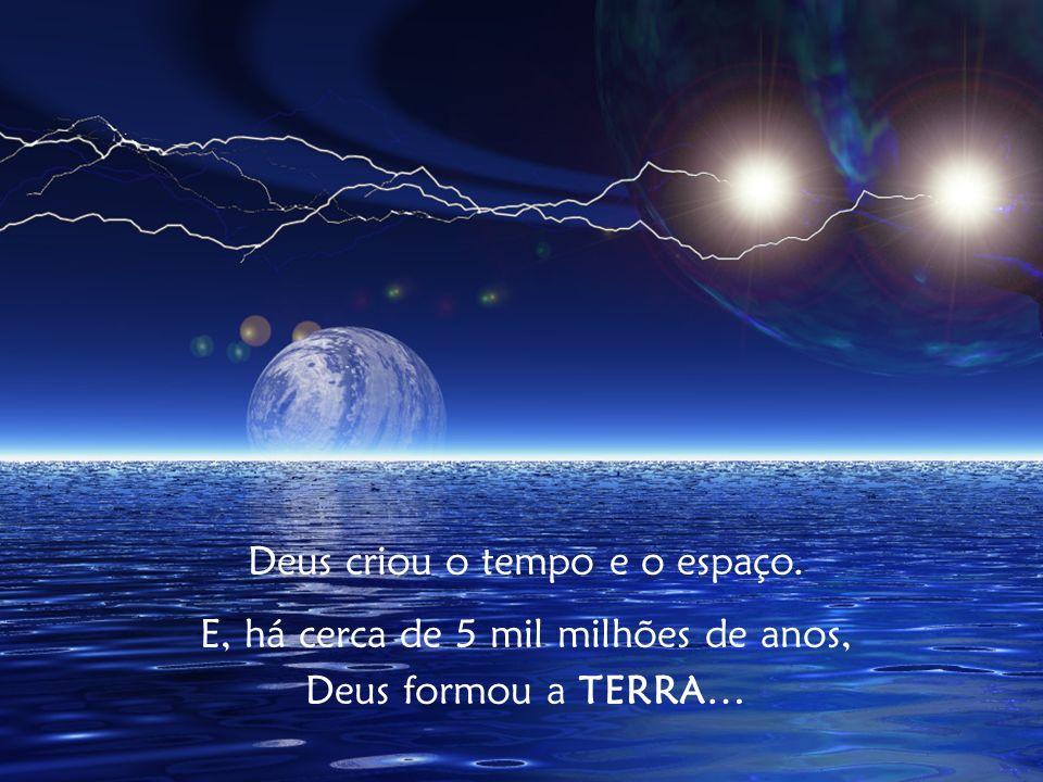 Deus criou o tempo e o espaço. E, há cerca de 5 mil milhões de anos, Deus formou a TERRA…