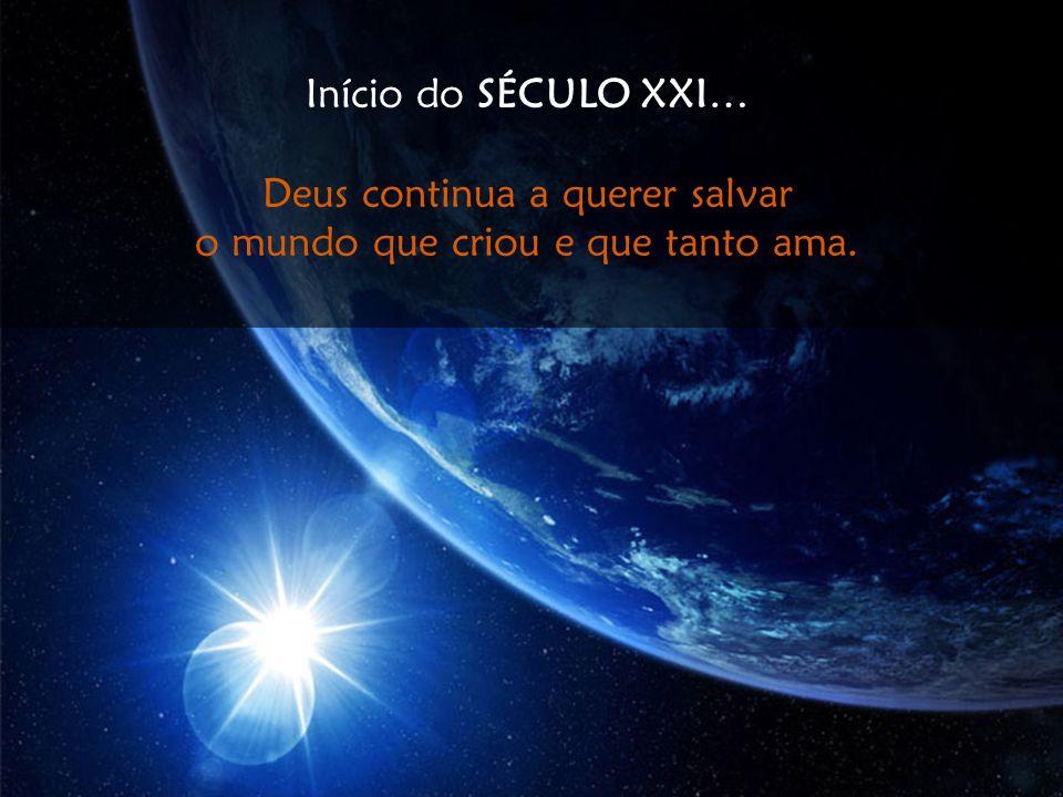 Início do SÉCULO XXI… Deus continua a querer salvar o mundo que criou e que tanto ama.