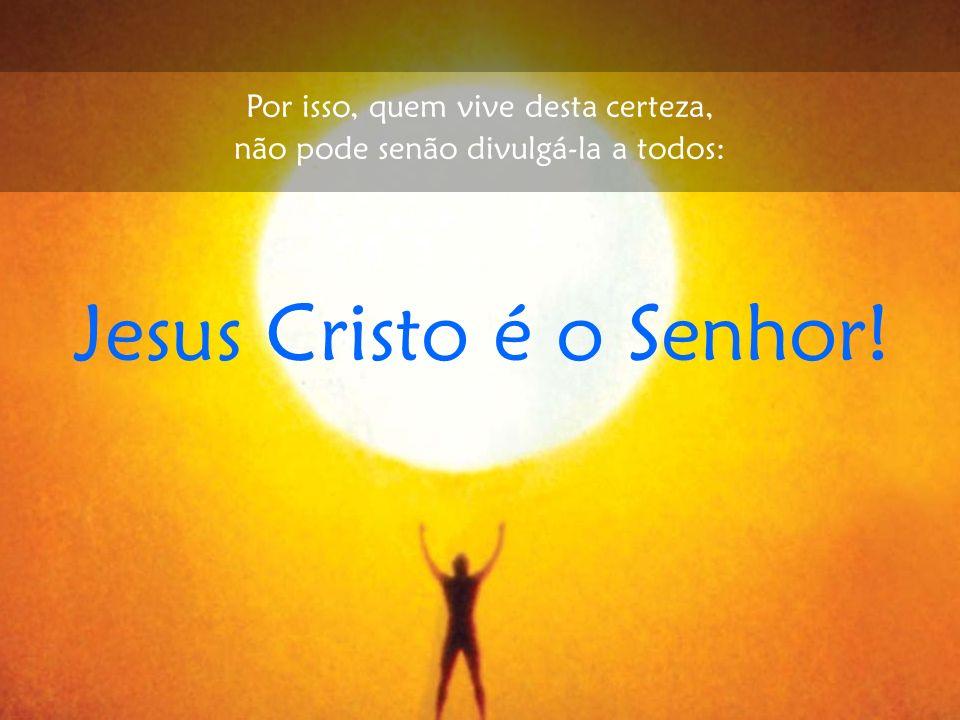 Jesus Cristo é o Senhor! Por isso, quem vive desta certeza, não pode senão divulgá-la a todos: