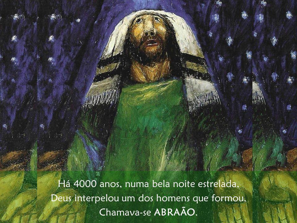 Há 4000 anos, numa bela noite estrelada, Deus interpelou um dos homens que formou. Chamava-se ABRAÃO.