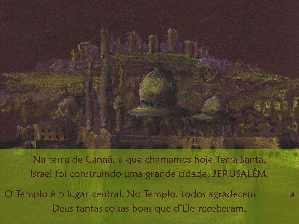 Na terra de Canaã, a que chamamos hoje Terra Santa, Israel foi construindo uma grande cidade: JERUSALÉM. O Templo é o lugar central. No Templo, todos