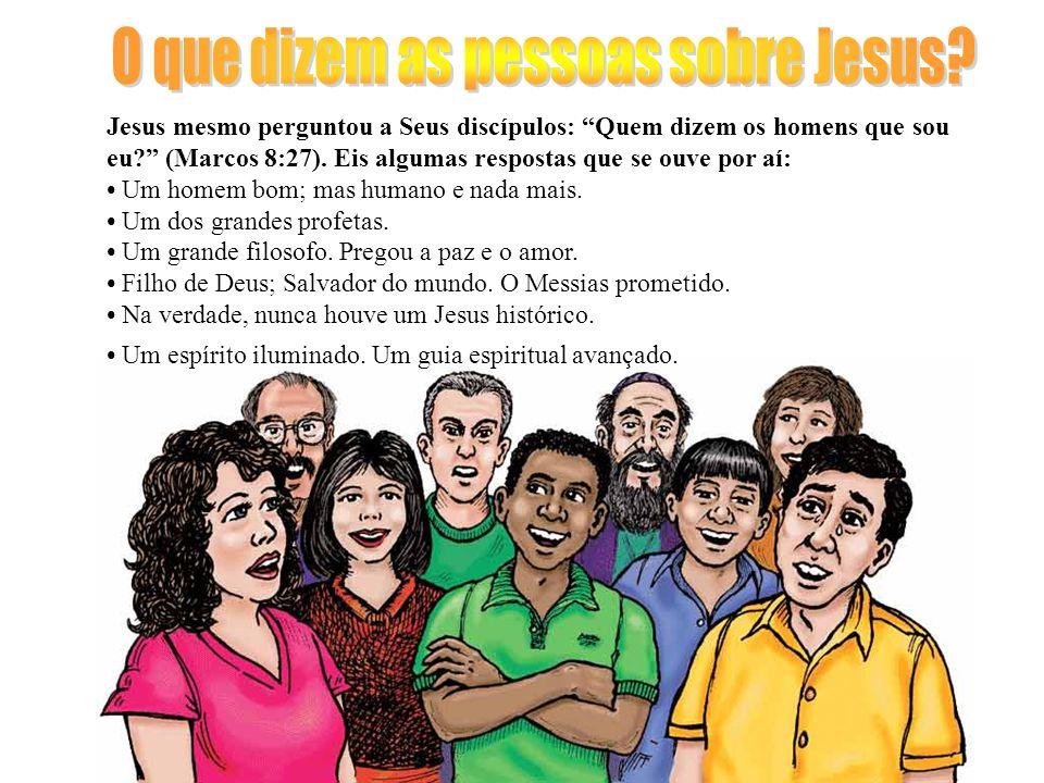 Jesus mesmo perguntou a Seus discípulos: Quem dizem os homens que sou eu? (Marcos 8:27). Eis algumas respostas que se ouve por aí: Um homem bom; mas h