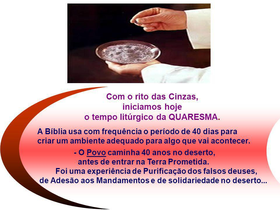 Com o rito das Cinzas, iniciamos hoje o tempo litúrgico da QUARESMA. A Bíblia usa com frequência o período de 40 dias para criar um ambiente adequado