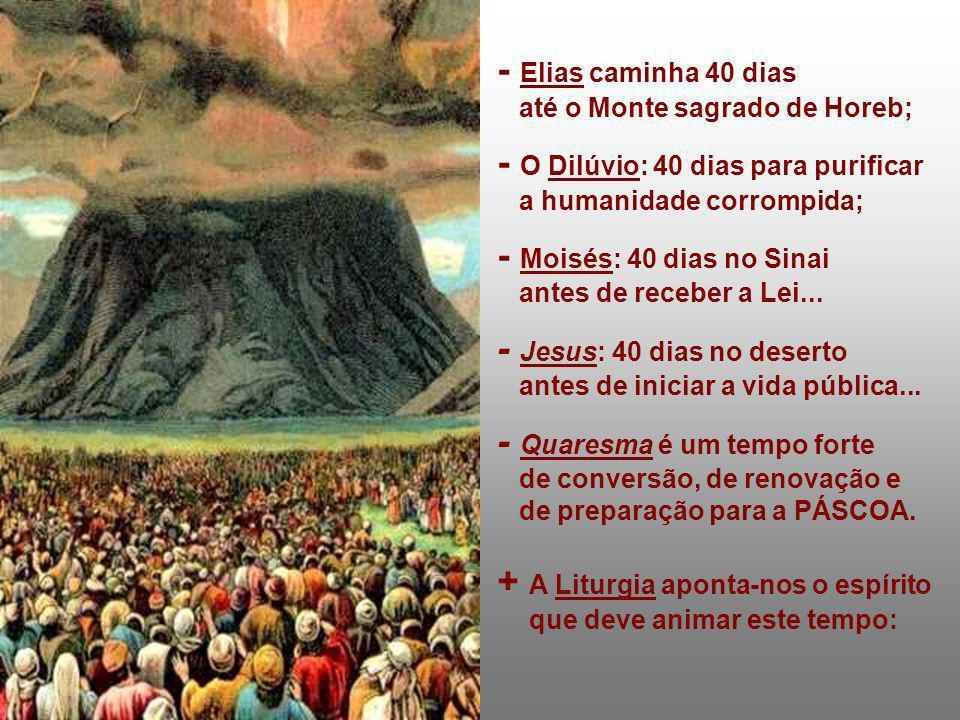 - Elias caminha 40 dias até o Monte sagrado de Horeb; - O Dilúvio: 40 dias para purificar a humanidade corrompida; - Moisés: 40 dias no Sinai antes de
