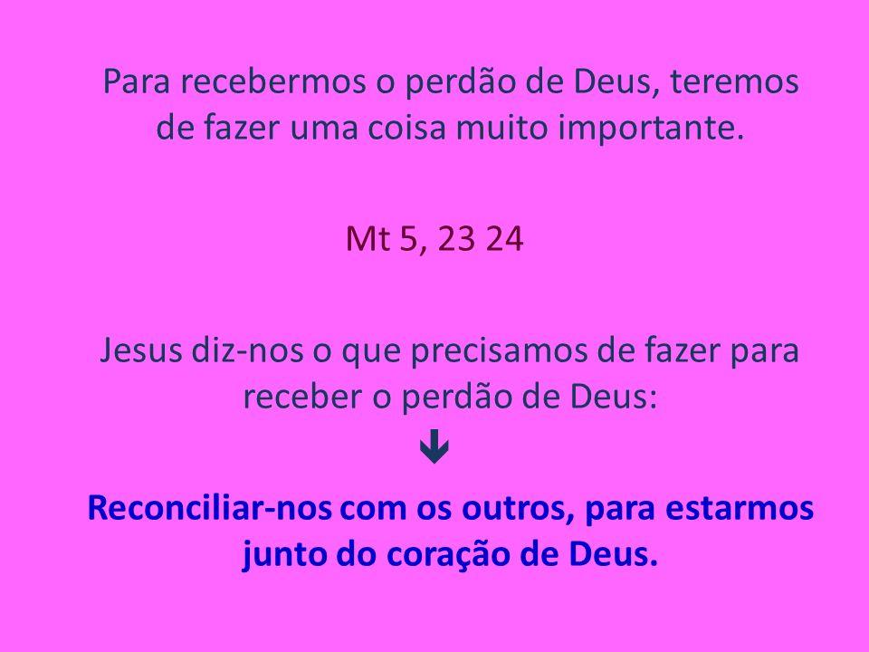 Para recebermos o perdão de Deus, teremos de fazer uma coisa muito importante. Mt 5, 23 24 Jesus diz-nos o que precisamos de fazer para receber o perd