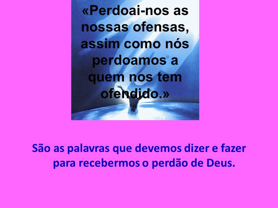 São as palavras que devemos dizer e fazer para recebermos o perdão de Deus. «Perdoai-nos as nossas ofensas, assim como nós perdoamos a quem nos tem of