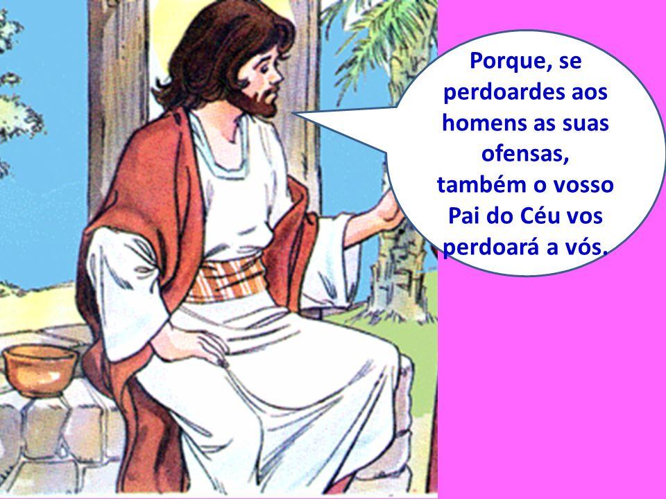 Porque, se perdoardes aos homens as suas ofensas, também o vosso Pai do Céu vos perdoará a vós.