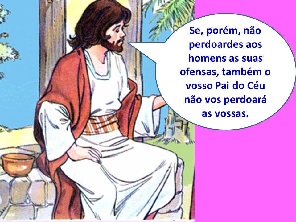 Se, porém, não perdoardes aos homens as suas ofensas, também o vosso Pai do Céu não vos perdoará as vossas.