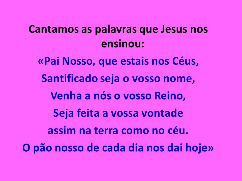 Cantamos as palavras que Jesus nos ensinou: «Pai Nosso, que estais nos Céus, Santificado seja o vosso nome, Venha a nós o vosso Reino, Seja feita a vo