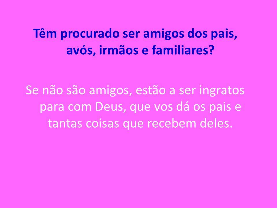 Têm procurado ser amigos dos pais, avós, irmãos e familiares? Se não são amigos, estão a ser ingratos para com Deus, que vos dá os pais e tantas coisa