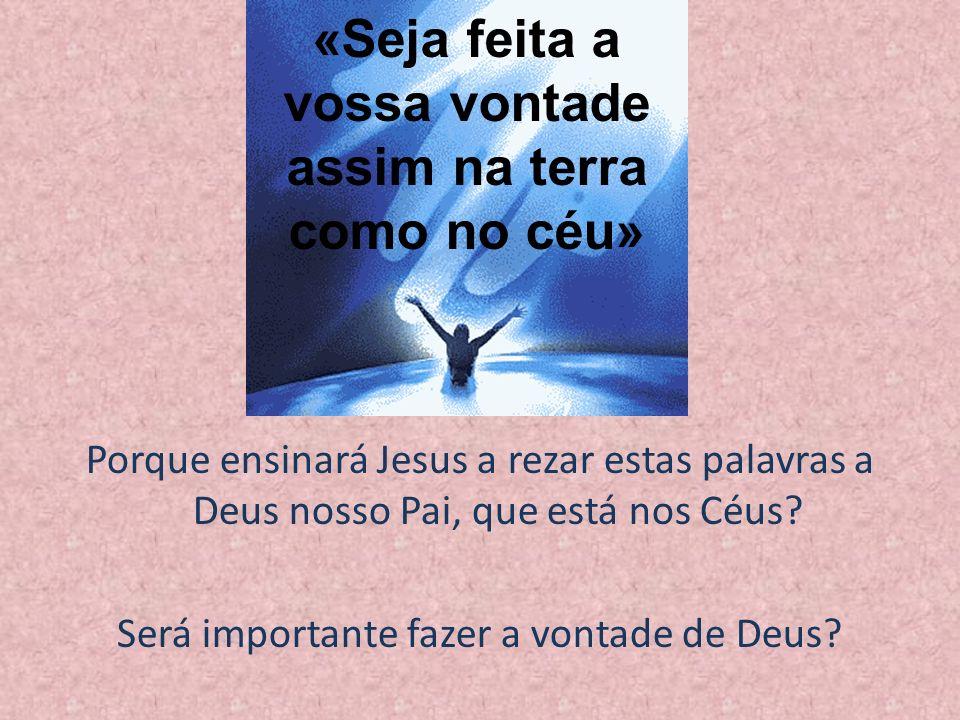 Porque ensinará Jesus a rezar estas palavras a Deus nosso Pai, que está nos Céus? Será importante fazer a vontade de Deus? «Seja feita a vossa vontade