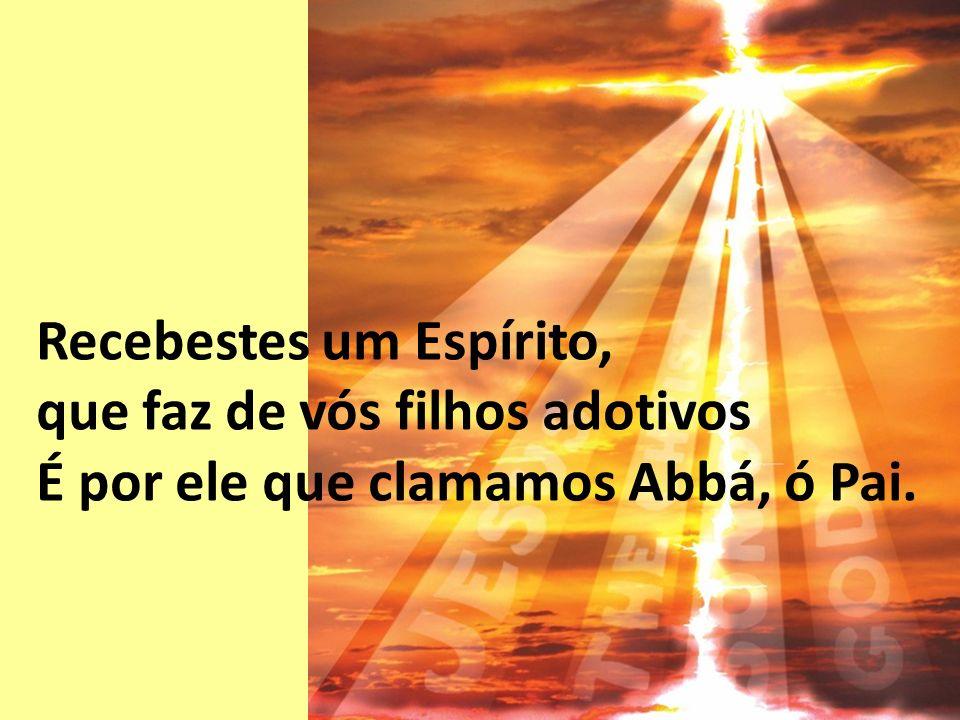 Recebestes um Espírito, que faz de vós filhos adotivos É por ele que clamamos Abbá, ó Pai.