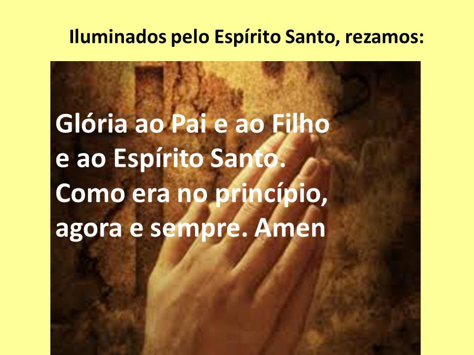 Iluminados pelo Espírito Santo, rezamos: Glória ao Pai e ao Filho e ao Espírito Santo. Como era no princípio, agora e sempre. Amen