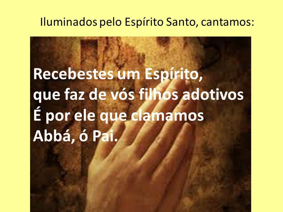 Iluminados pelo Espírito Santo, cantamos: Recebestes um Espírito, que faz de vós filhos adotivos É por ele que clamamos Abbá, ó Pai.