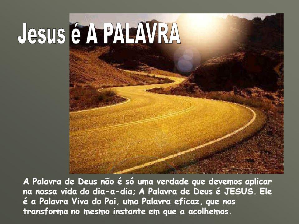 A Palavra de Deus não é só uma verdade que devemos aplicar na nossa vida do dia-a-dia; A Palavra de Deus é JESUS. Ele é a Palavra Viva do Pai, uma Pal