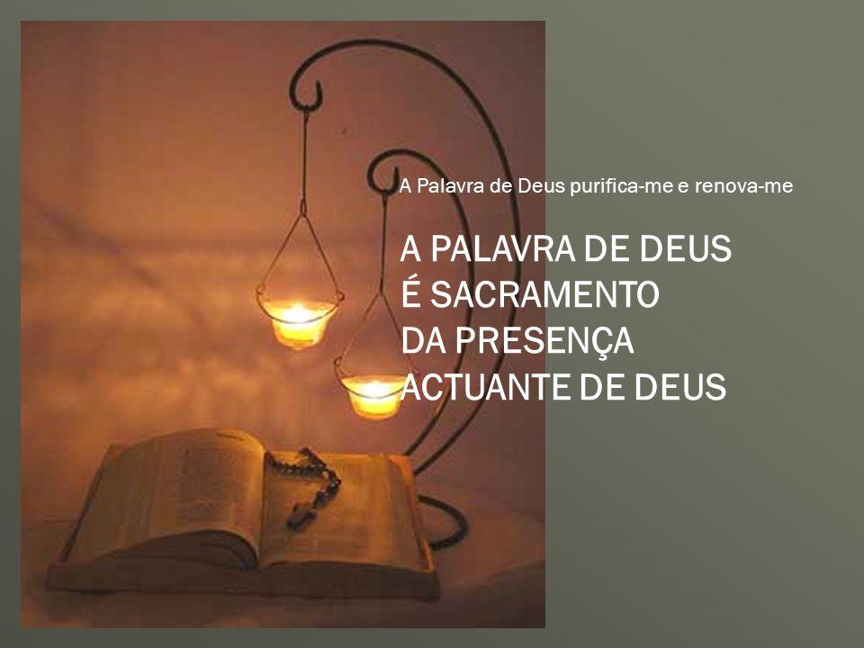 A Palavra de Deus purifica-me e renova-me A PALAVRA DE DEUS É SACRAMENTO DA PRESENÇA ACTUANTE DE DEUS