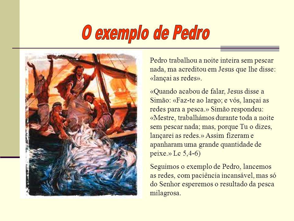 Pedro trabalhou a noite inteira sem pescar nada, ma acreditou em Jesus que lhe disse: «lançai as redes». «Quando acabou de falar, Jesus disse a Simão: