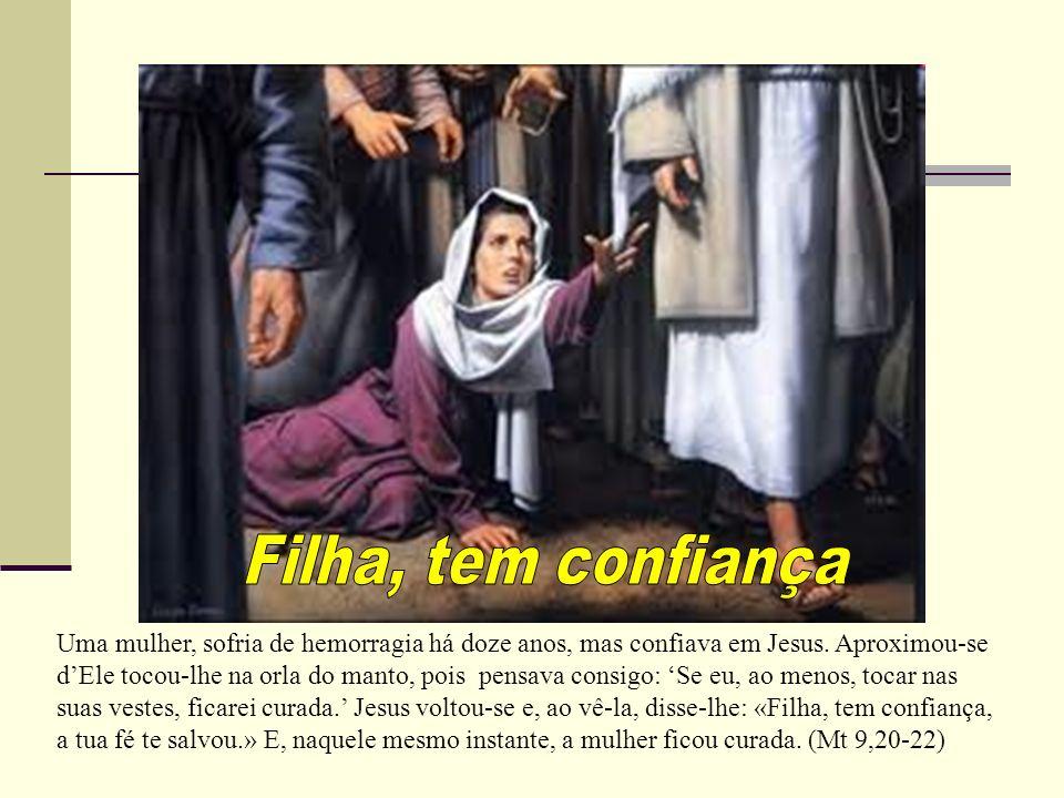 Uma mulher, sofria de hemorragia há doze anos, mas confiava em Jesus. Aproximou-se dEle tocou-lhe na orla do manto, pois pensava consigo: Se eu, ao me