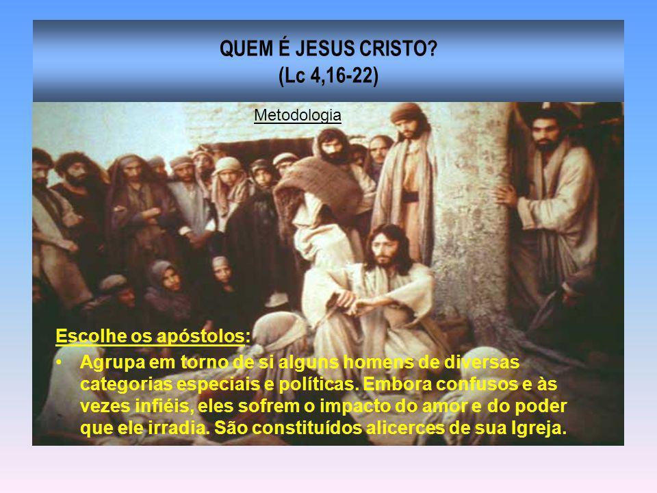 QUEM É JESUS CRISTO? (Lc 4,16-22) Escolhe os apóstolos: Agrupa em torno de si alguns homens de diversas categorias especiais e políticas. Embora confu