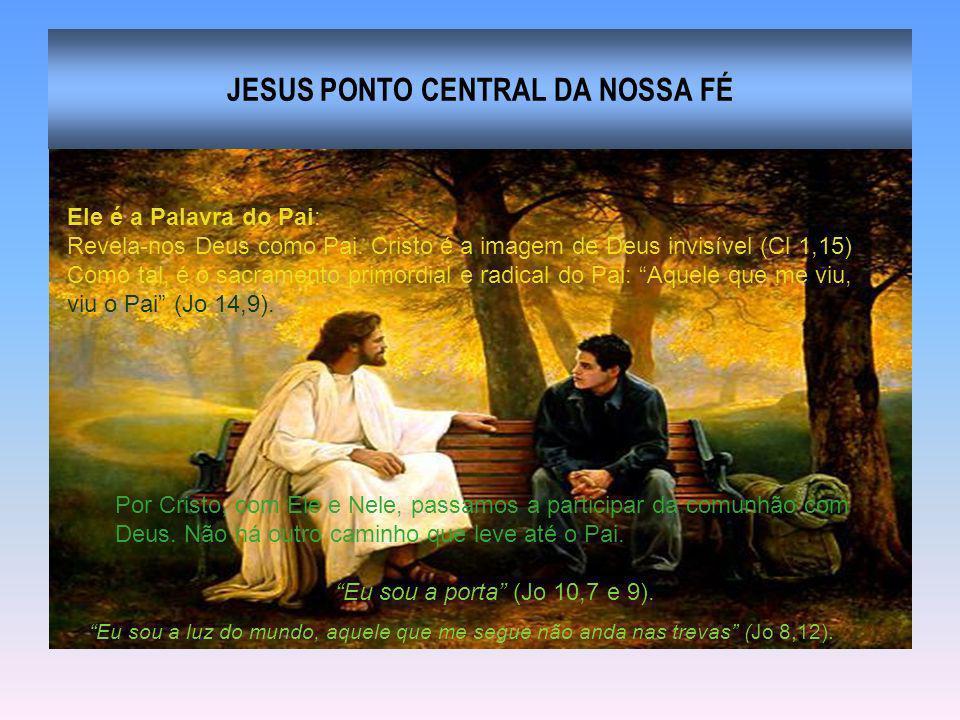 JESUS PONTO CENTRAL DA NOSSA FÉ Ele é a Palavra do Pai: Revela-nos Deus como Pai. Cristo é a imagem de Deus invisível (Cl 1,15) Como tal, é o sacramen