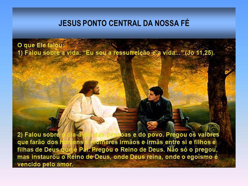 JESUS PONTO CENTRAL DA NOSSA FÉ O que Ele falou: 1) Falou sobre a vida: Eu sou a ressurreição e a vida... (Jo 11,25). 2) Falou sobre o dia-a-dia das p