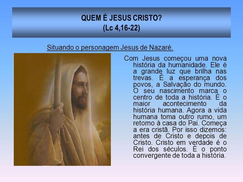 QUEM É JESUS CRISTO? (Lc 4,16-22) Com Jesus começou uma nova história da humanidade. Ele é a grande luz que brilha nas trevas. É a esperança dos povos