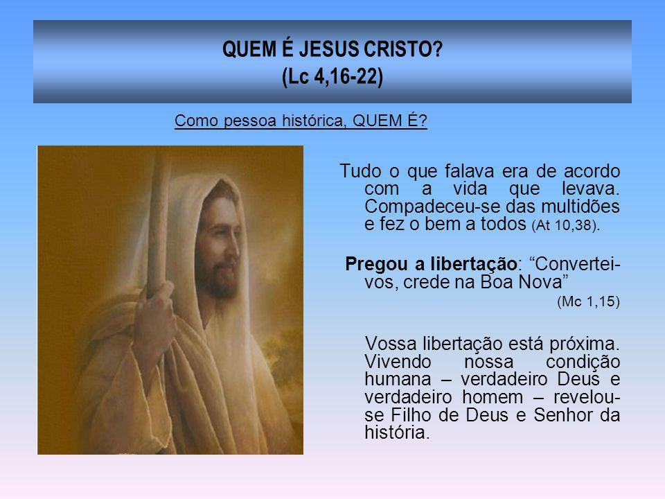 QUEM É JESUS CRISTO? (Lc 4,16-22) Tudo o que falava era de acordo com a vida que levava. Compadeceu-se das multidões e fez o bem a todos (At 10,38). P