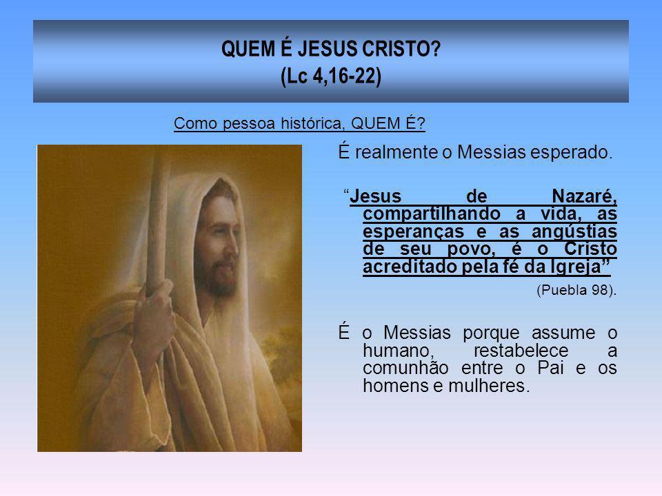 QUEM É JESUS CRISTO? (Lc 4,16-22) É realmente o Messias esperado. Jesus de Nazaré, compartilhando a vida, as esperanças e as angústias de seu povo, é