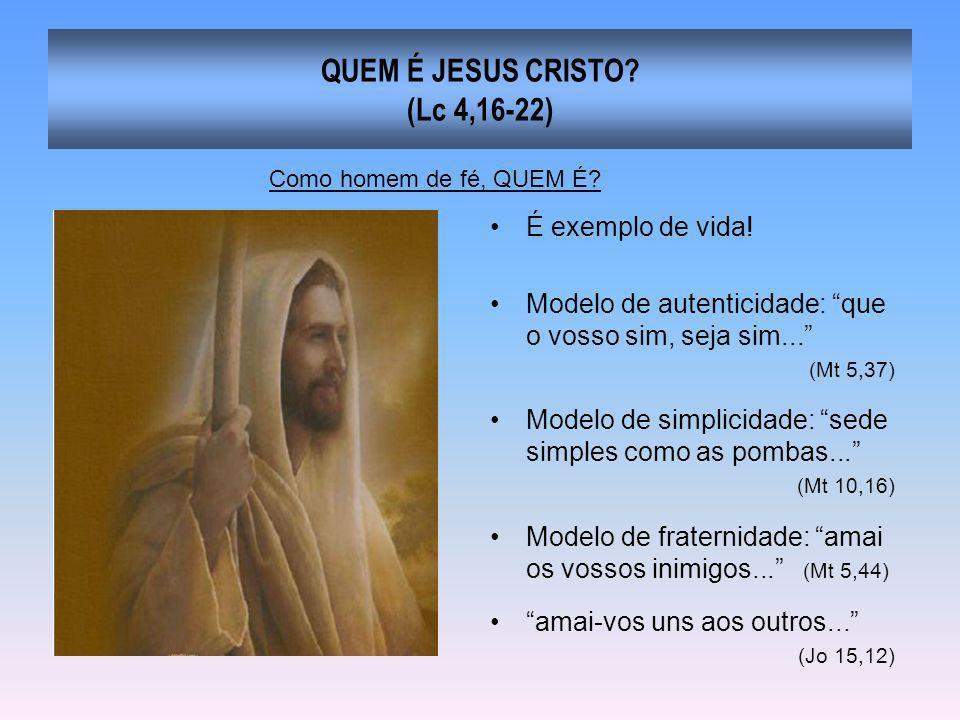 QUEM É JESUS CRISTO? (Lc 4,16-22) É exemplo de vida! Modelo de autenticidade: que o vosso sim, seja sim... (Mt 5,37) Modelo de simplicidade: sede simp