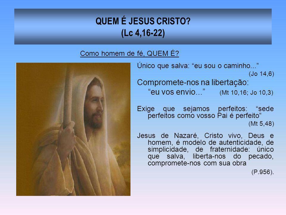 QUEM É JESUS CRISTO? (Lc 4,16-22) Único que salva: eu sou o caminho... (Jo 14,6) Compromete-nos na libertação: eu vos envio... (Mt 10,16; Jo 10,3) Exi