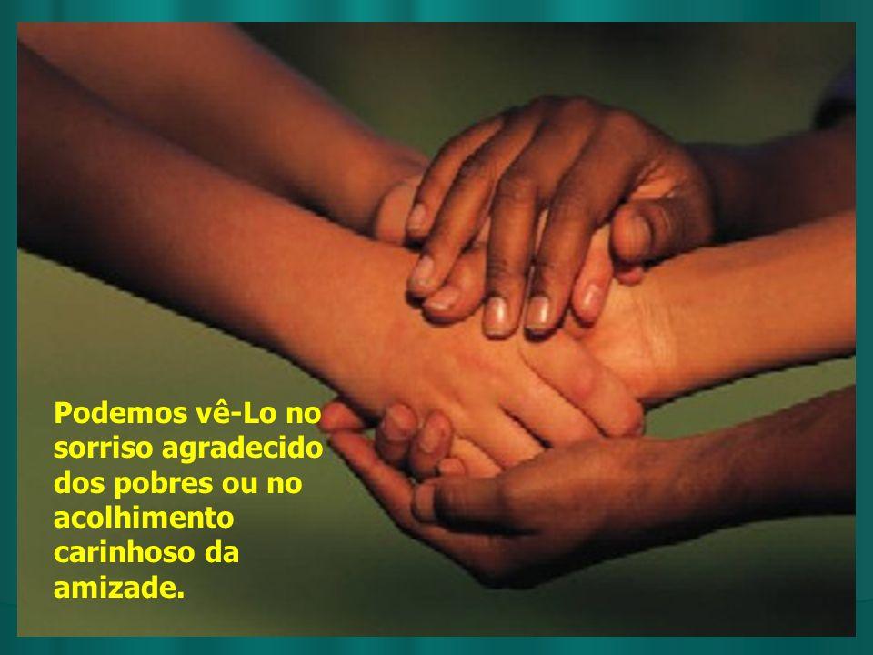 Podemos vê-Lo no sorriso agradecido dos pobres ou no acolhimento carinhoso da amizade.