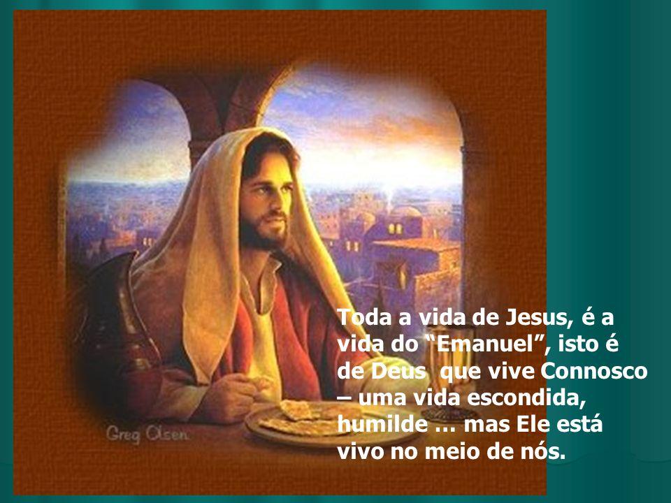 Toda a vida de Jesus, é a vida do Emanuel, isto é de Deus que vive Connosco – uma vida escondida, humilde … mas Ele está vivo no meio de nós.