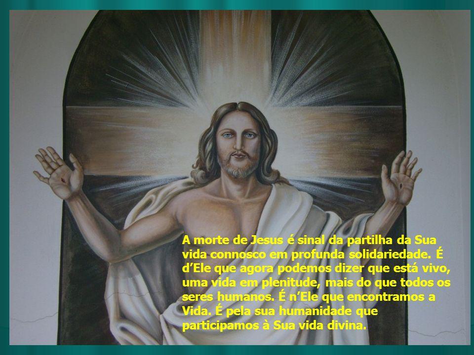 A morte de Jesus é sinal da partilha da Sua vida connosco em profunda solidariedade. É dEle que agora podemos dizer que está vivo, uma vida em plenitu