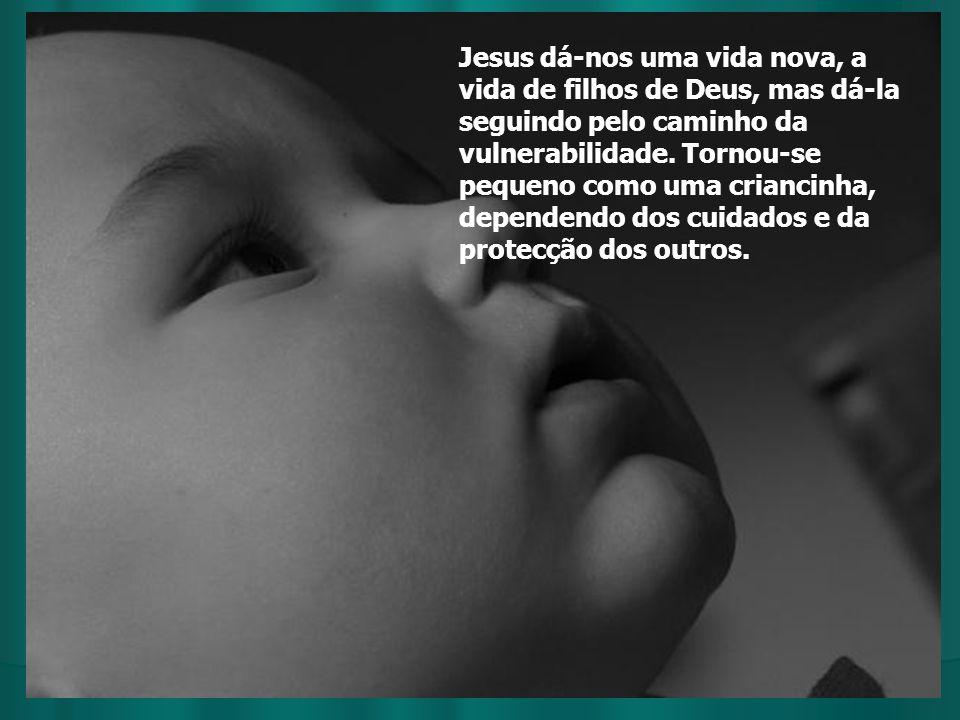 Jesus dá-nos uma vida nova, a vida de filhos de Deus, mas dá-la seguindo pelo caminho da vulnerabilidade. Tornou-se pequeno como uma criancinha, depen