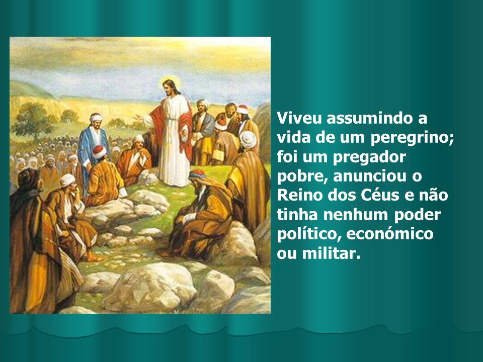Viveu assumindo a vida de um peregrino; foi um pregador pobre, anunciou o Reino dos Céus e não tinha nenhum poder político, económico ou militar.