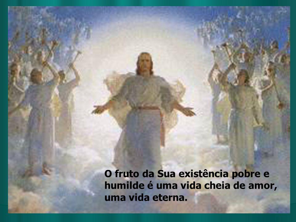O fruto da Sua existência pobre e humilde é uma vida cheia de amor, uma vida eterna.