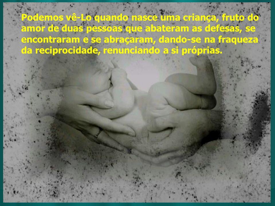 Podemos vê-Lo quando nasce uma criança, fruto do amor de duas pessoas que abateram as defesas, se encontraram e se abraçaram, dando-se na fraqueza da