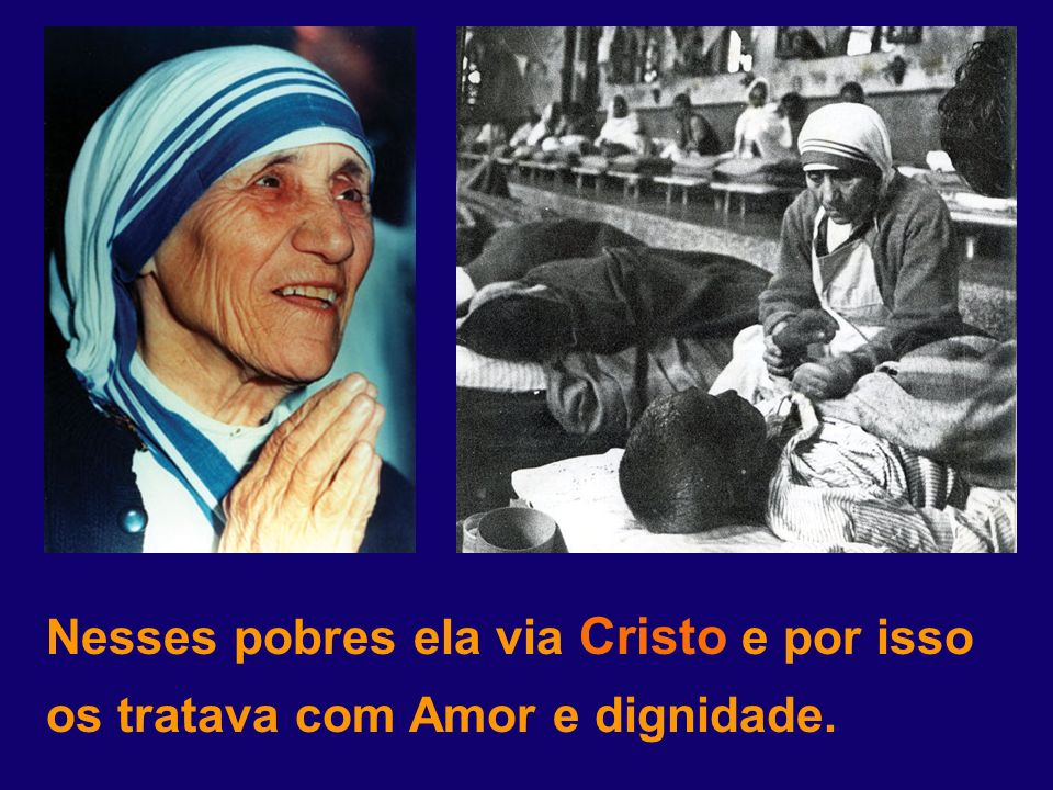 Nesses pobres ela via Cristo e por isso os tratava com Amor e dignidade.