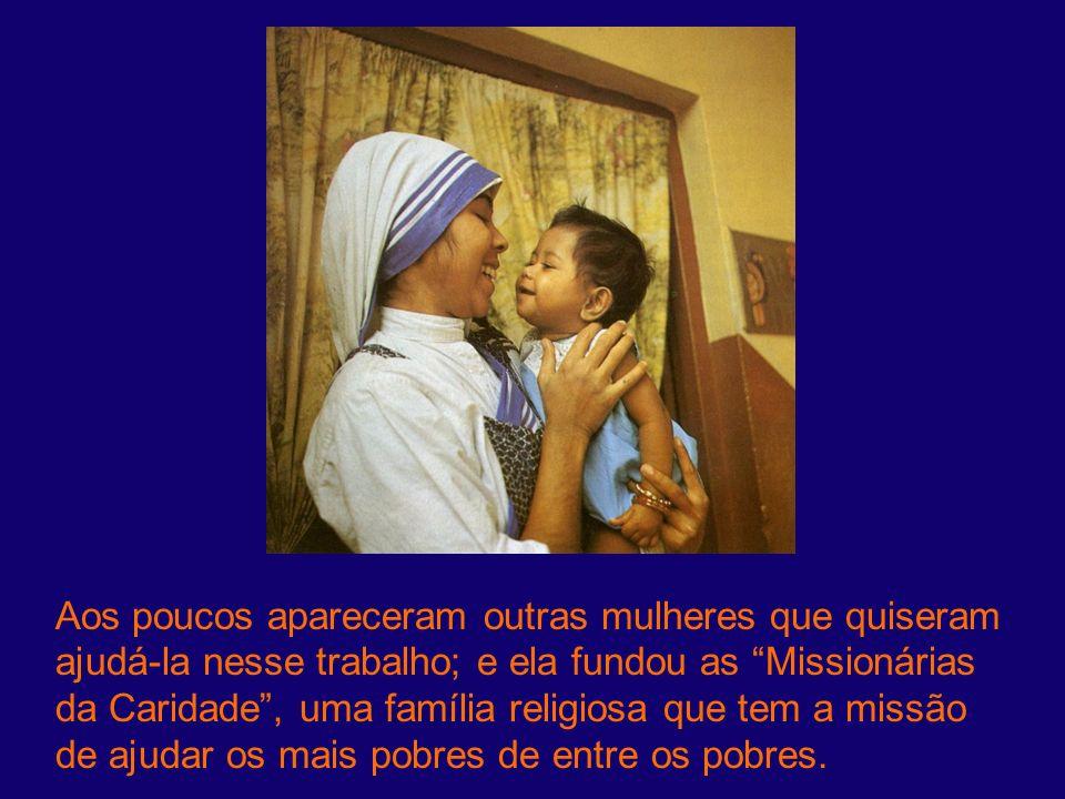 Aos poucos apareceram outras mulheres que quiseram ajudá-la nesse trabalho; e ela fundou as Missionárias da Caridade, uma família religiosa que tem a