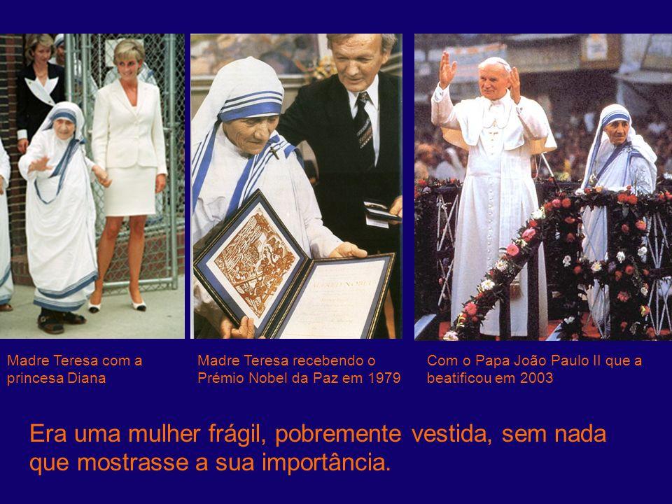 Era uma mulher frágil, pobremente vestida, sem nada que mostrasse a sua importância. Madre Teresa com a princesa Diana Madre Teresa recebendo o Prémio