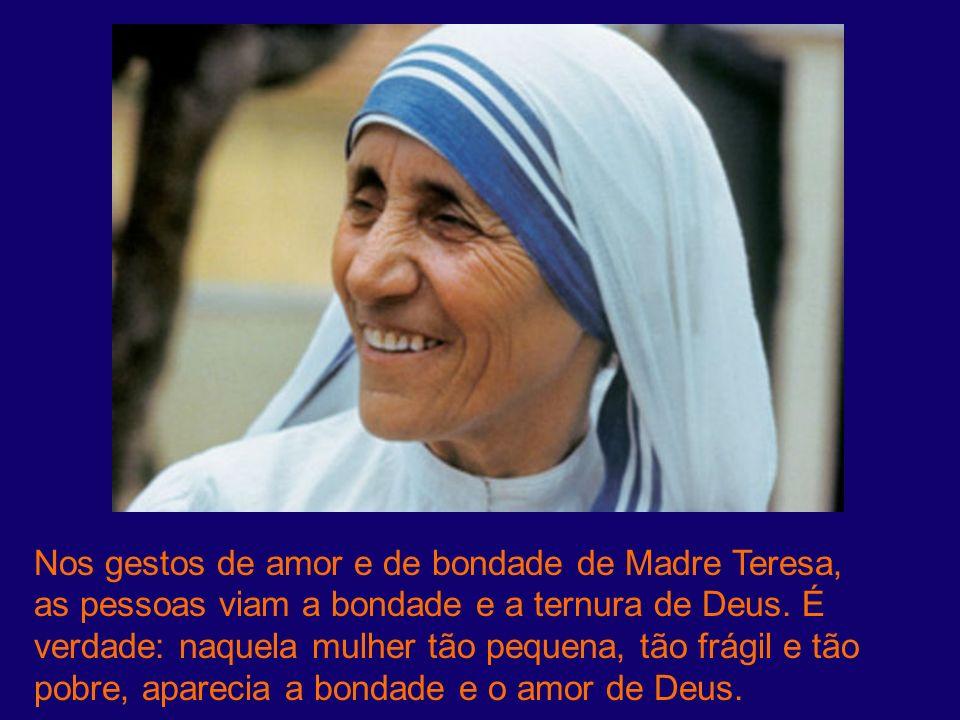 Nos gestos de amor e de bondade de Madre Teresa, as pessoas viam a bondade e a ternura de Deus. É verdade: naquela mulher tão pequena, tão frágil e tã